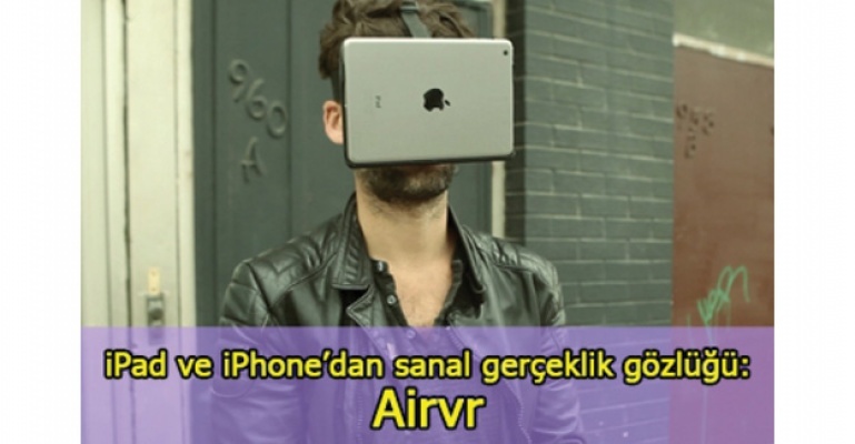 iPad ve iPhone'dan sanal gerçeklik gözlüğü: Airvr