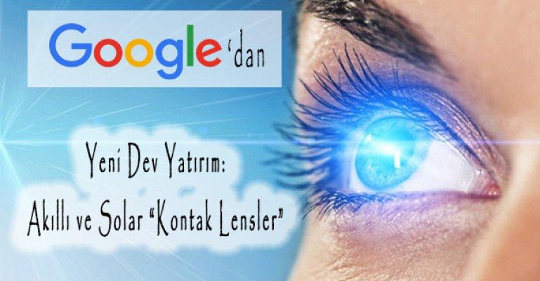 """Google'dan Yeni Dev Yatırım: Akıllı ve Solar """"Kontak Lensler"""""""