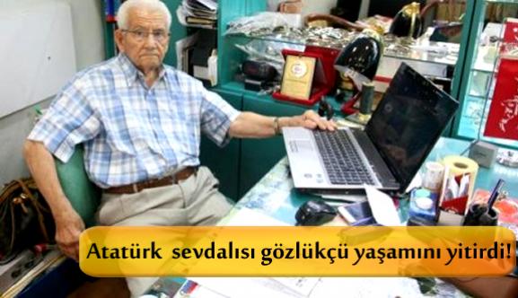 Atatürk sevdalısı gözlükçü yaşamını yitirdi