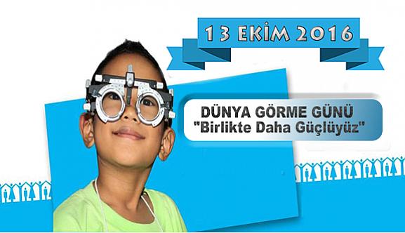 """13 EKİM 2016 DÜNYA GÖRME GÜNÜ """"Birlikte Daha Güçlüyüz"""""""