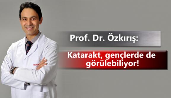 Prof. Dr. Özkırış: Katarakt, gençlerde de görülebiliyor!