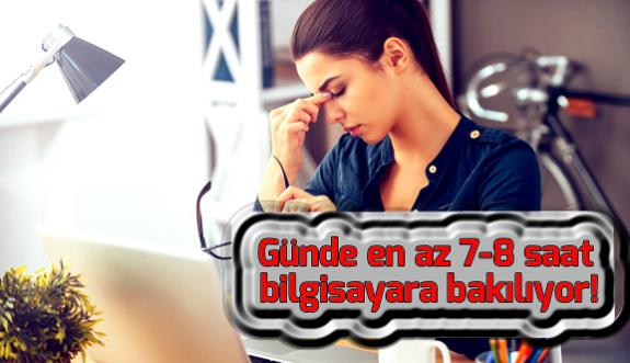 Günde en az 7-8 saat bilgisayara bakılıyor!