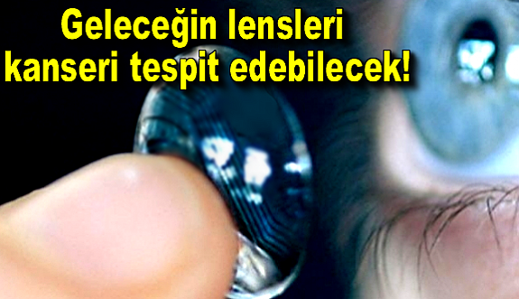 Geleceğin lensleri kanseri tespit edebilecek!