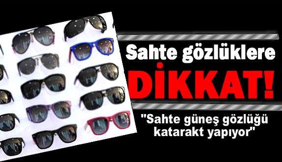 """""""Sahte güneş gözlüğü katarakt yapıyor"""""""