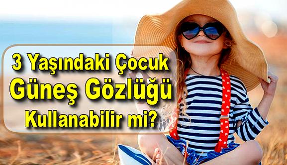 3 Yaşındaki Çocuk Güneş Gözlüğü Takabilir mi?