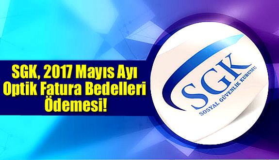 SGK, 2017 Mayıs Optik Fatura Bedelleri Ödemesi!
