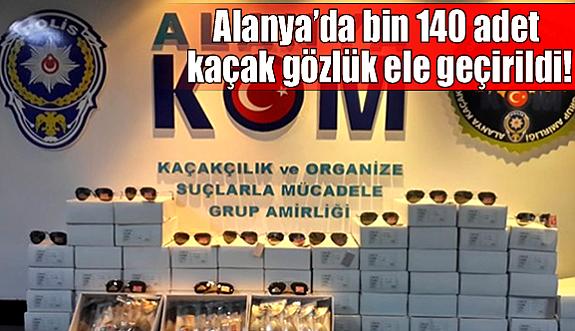 Alanya'da bin 140 adet kaçak gözlük ele geçirildi!