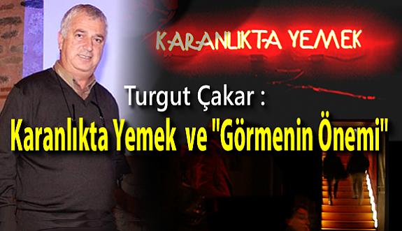 """Turgut Çakar : Karanlıkta Yemek ve """"Görmenin Önemi"""""""