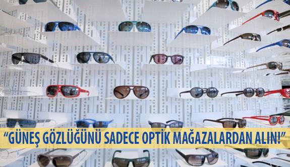 """""""Güneş Gözlüğünü Sadece Optik Mağazalardan Alın!"""""""