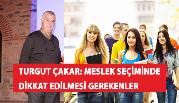 Turgut Çakar: Meslek Seçiminde Dikkat Edilmesi Gerekenler