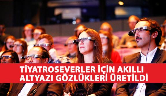 Duymakta Güçlük Çeken Tiyatroseverler İçin Akıllı Altyazı Gözlükleri Üretildi