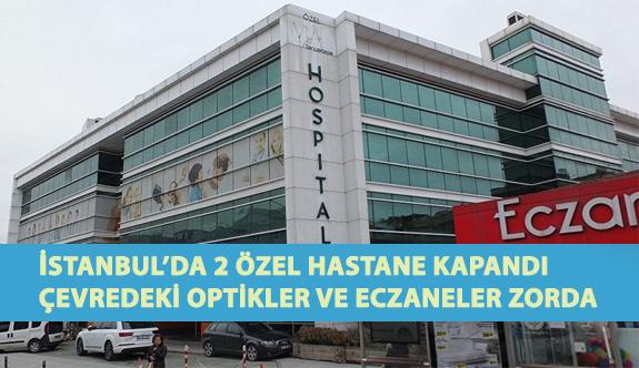İstanbul'da 2 Özel Hastane Kapandı Çevredeki Optikler ve Eczaneler Zor Durumda Kaldı