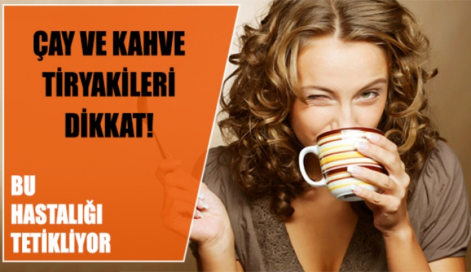 Çay ve Kahve Tiryakileri Dikkat!