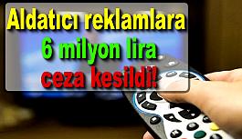 Aldatıcı reklamlara 6 milyon lira ceza kesildi!