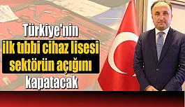 Türkiye'nin ilk tıbbi cihaz lisesi sektörün açığını kapatacak!