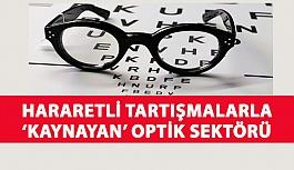 Hararetli Tartışmalarla 'Kaynayan' Optik Sektörü