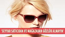 'Seyyar Satıcıdan ve Mağazadan Gözlük Almayın'