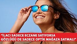"""""""İlacı Sadece Eczane Satıyorsa Gözlüğü de Sadece Optik Mağaza Satmalı"""""""