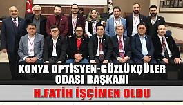 Konya Optisyen-Gözlükçüler Odası Başkanı H. Fatih İşçimen Oldu