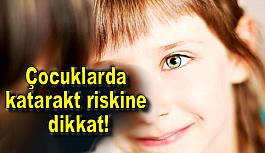 Çocuklarda katarakt riskine dikkat!
